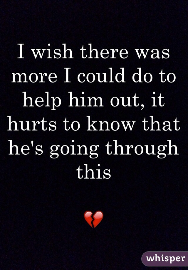 I wish there was more I could do to help him out, it hurts to know that he's going through this   💔
