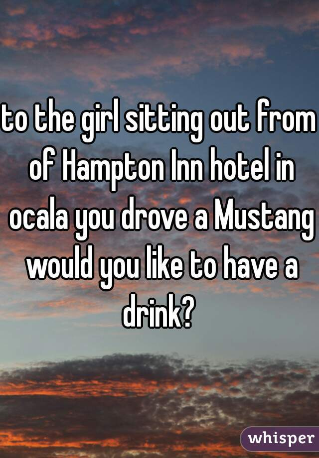 to the girl sitting out from of Hampton Inn hotel in ocala you drove a Mustang would you like to have a drink?