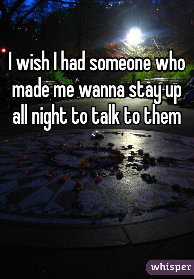 I wish I had someone who made me wanna stay up all night to talk to them