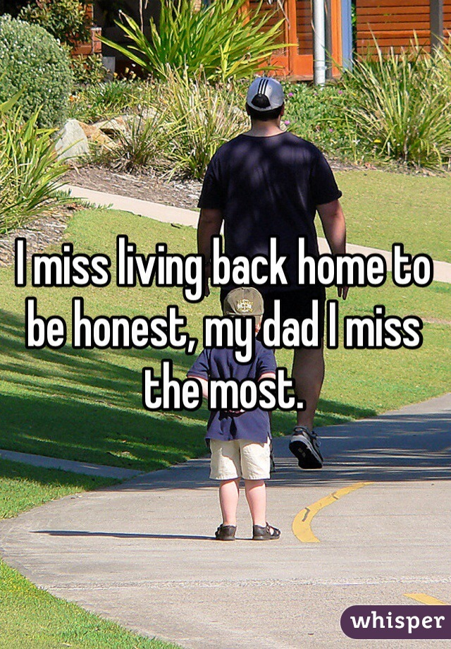 I miss living back home to be honest, my dad I miss the most.
