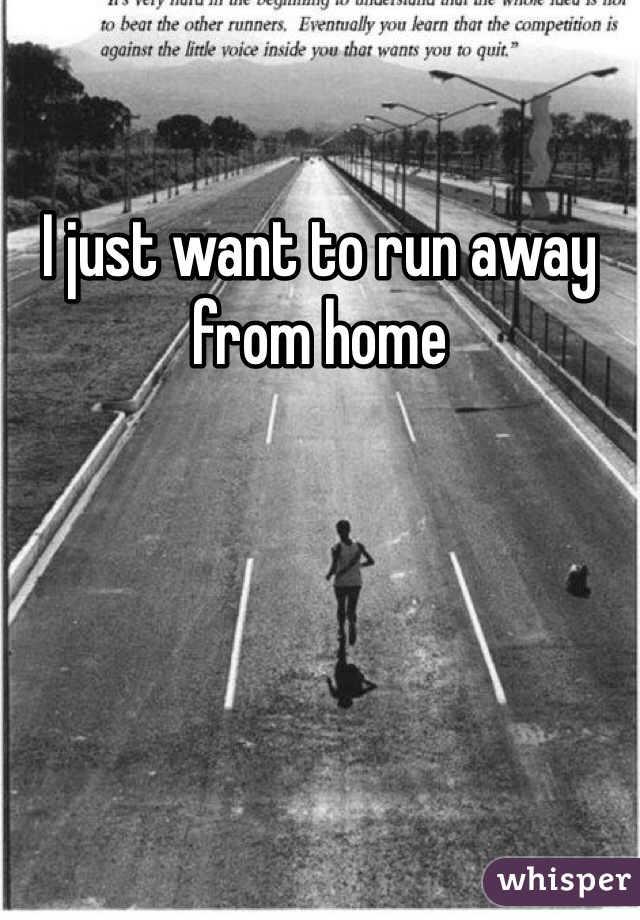I just want to run away from home