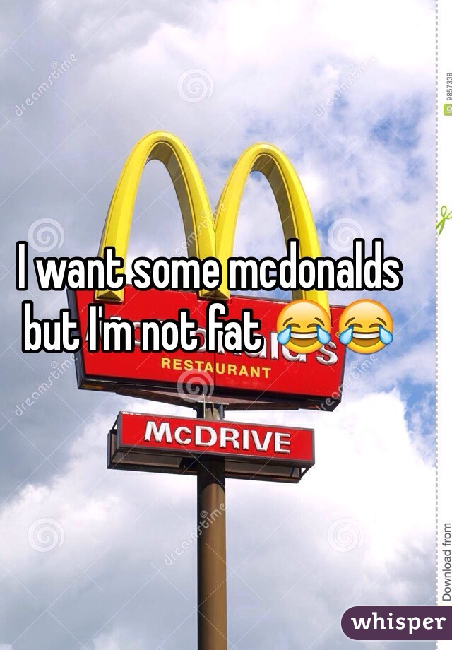 I want some mcdonalds but I'm not fat 😂😂