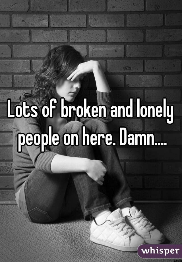 Lots of broken and lonely people on here. Damn....