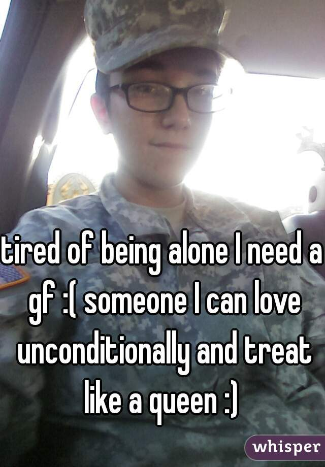 tired of being alone I need a gf :( someone I can love unconditionally and treat like a queen :)
