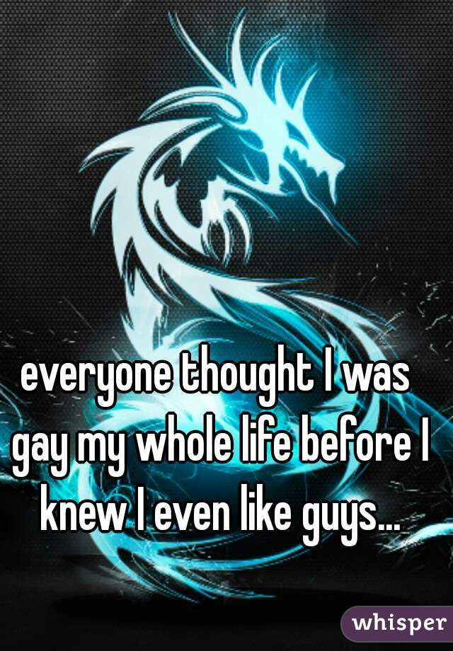everyone thought I was gay my whole life before I knew I even like guys...