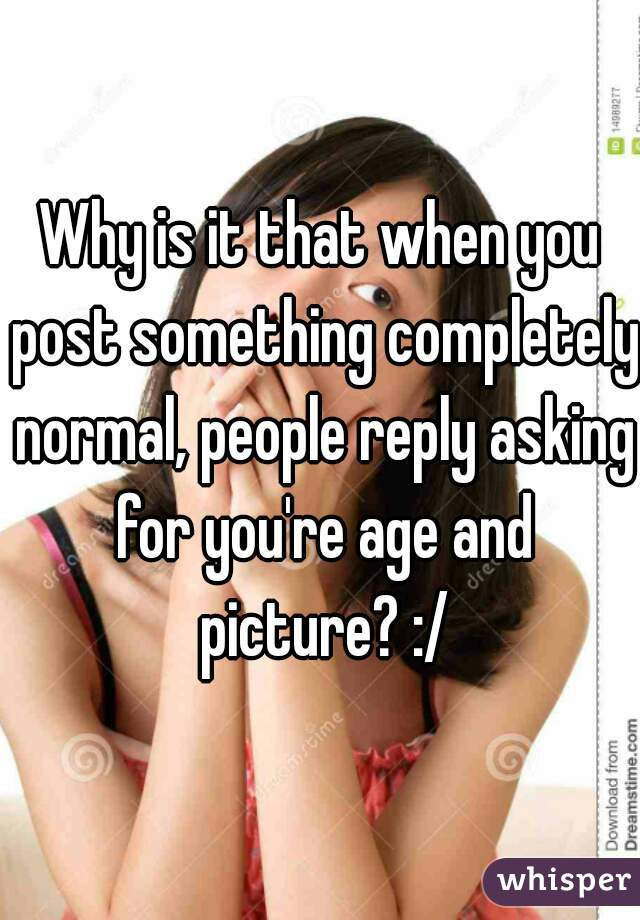 Why is it that when you post something completely normal, people reply asking for you're age and picture? :/