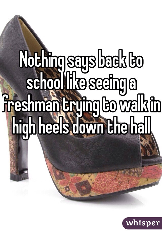 Nothing says back to school like seeing a freshman trying to walk in high heels down the hall