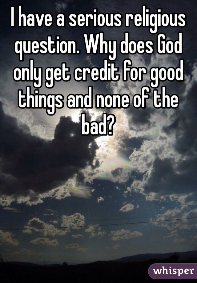 I have a serious religious question. Why does God only get credit for good things and none of the bad?