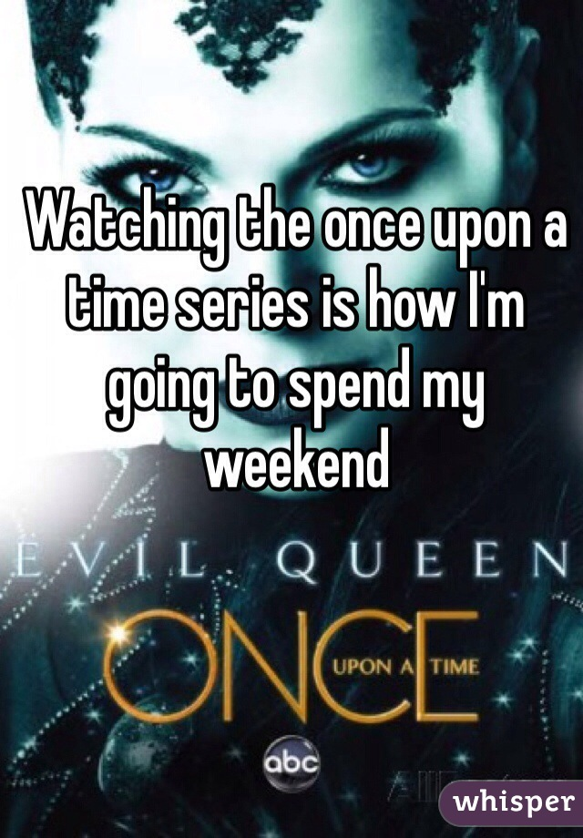 Watching the once upon a time series is how I'm going to spend my weekend