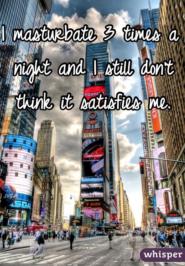 I masturbate 3 times a night and I still don't think it satisfies me.