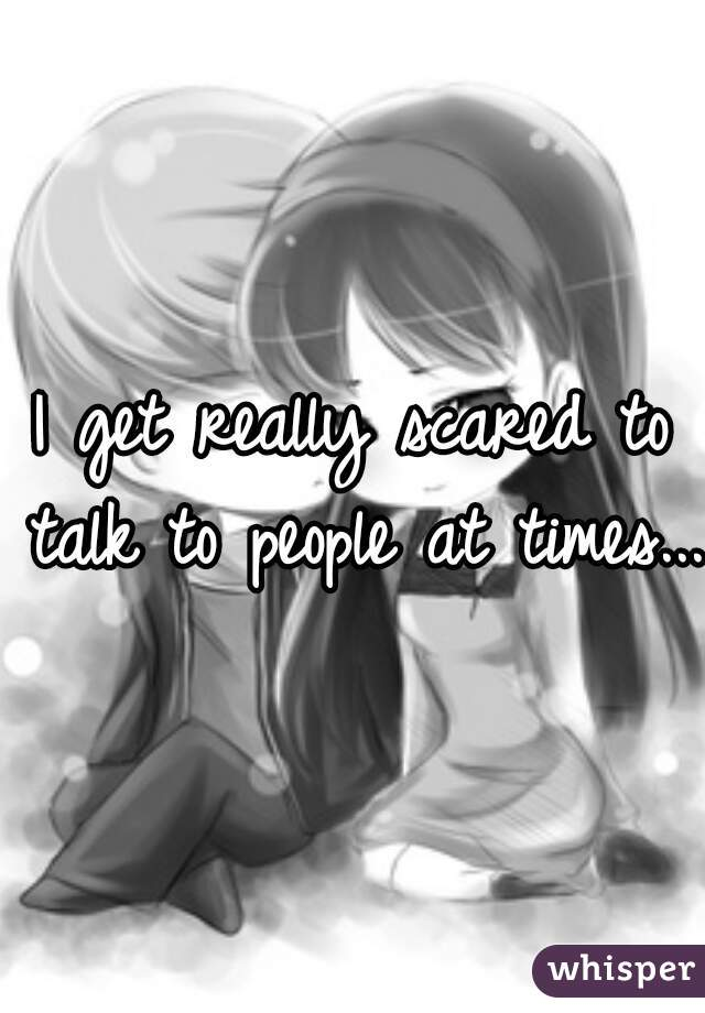 I get really scared to talk to people at times...