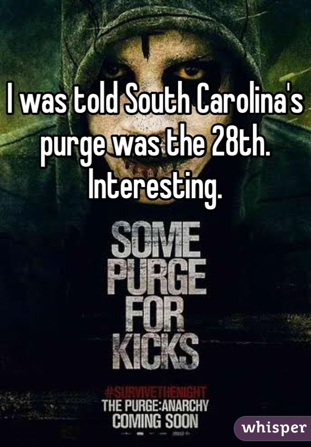 I was told South Carolina's purge was the 28th. Interesting.