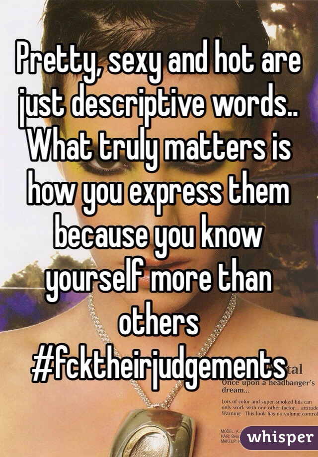 Pretty, sexy and hot are just descriptive words.. What truly matters is how you express them because you know yourself more than others #fcktheirjudgements