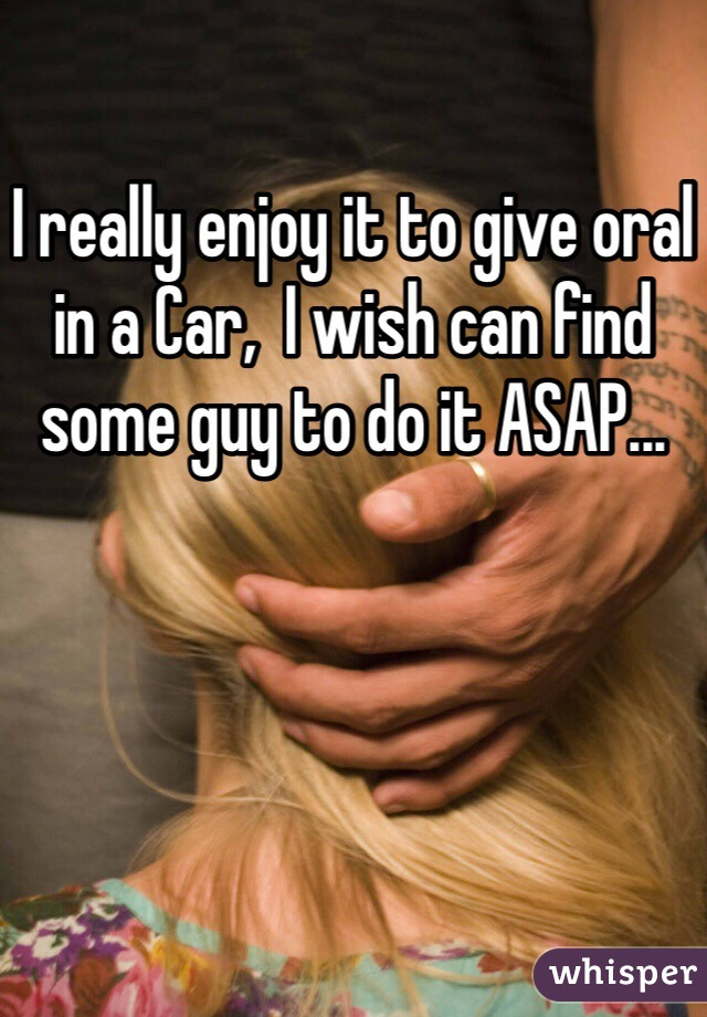 I really enjoy it to give oral in a Car,  I wish can find some guy to do it ASAP...