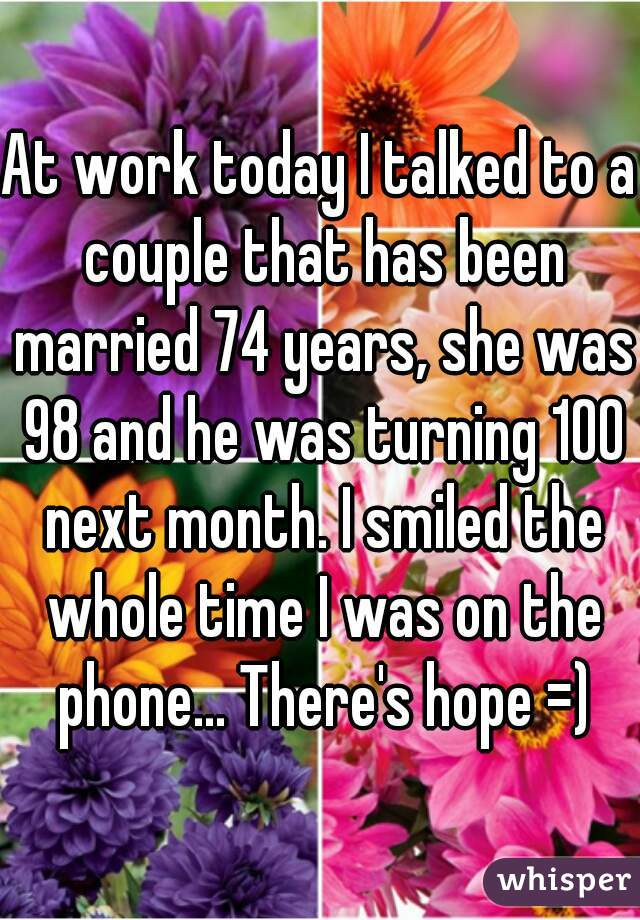 At work today I talked to a couple that has been married 74 years, she was 98 and he was turning 100 next month. I smiled the whole time I was on the phone... There's hope =)