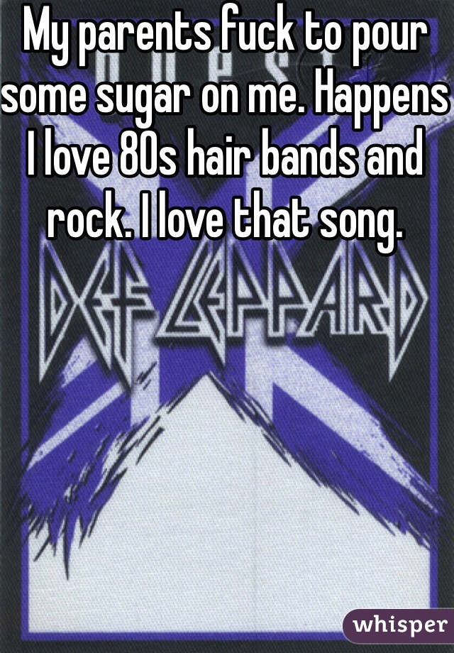 My parents fuck to pour some sugar on me. Happens I love 80s hair bands and rock. I love that song.