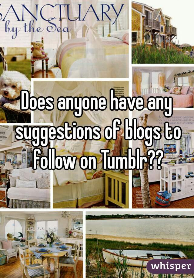 Does anyone have any suggestions of blogs to follow on Tumblr??