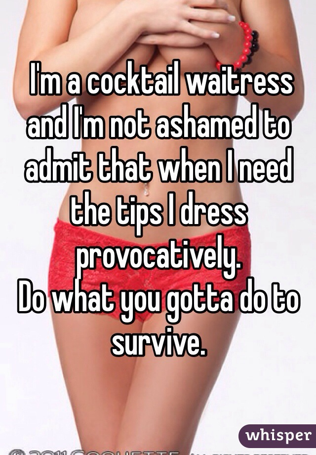 I'm a cocktail waitress and I'm not ashamed to admit that when I need the tips I dress provocatively.  Do what you gotta do to survive.