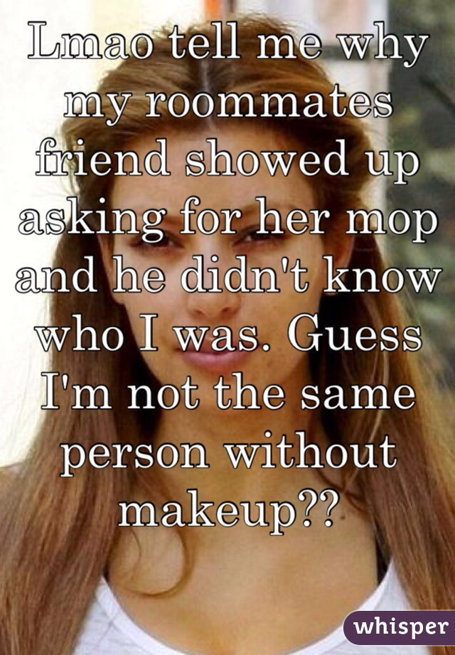 Lmao tell me why my roommates friend showed up asking for her mop and he didn't know who I was. Guess I'm not the same person without makeup??