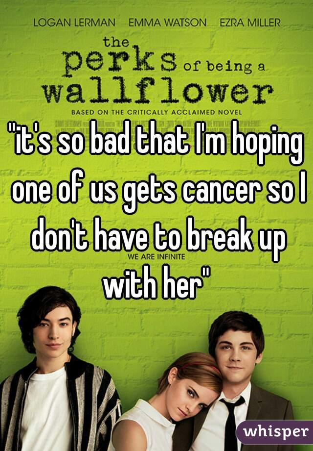 """it's so bad that I'm hoping one of us gets cancer so I don't have to break up with her"""