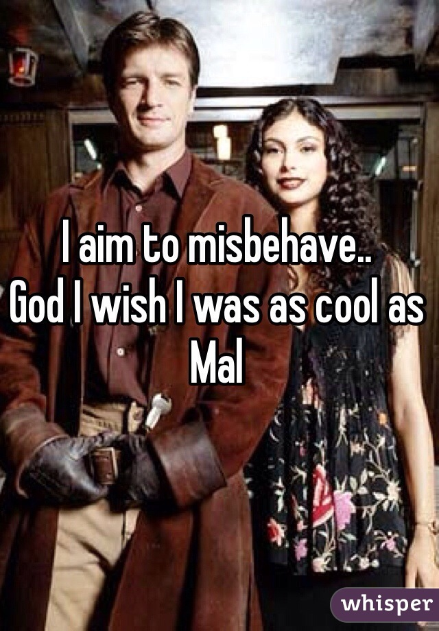 I aim to misbehave.. God I wish I was as cool as Mal