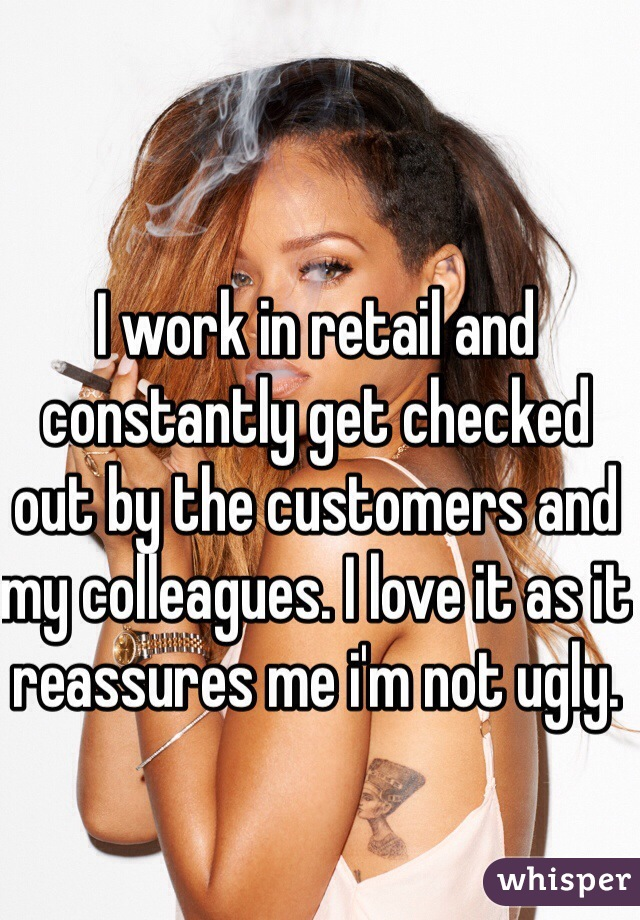 I work in retail and constantly get checked out by the customers and my colleagues. I love it as it reassures me i'm not ugly.