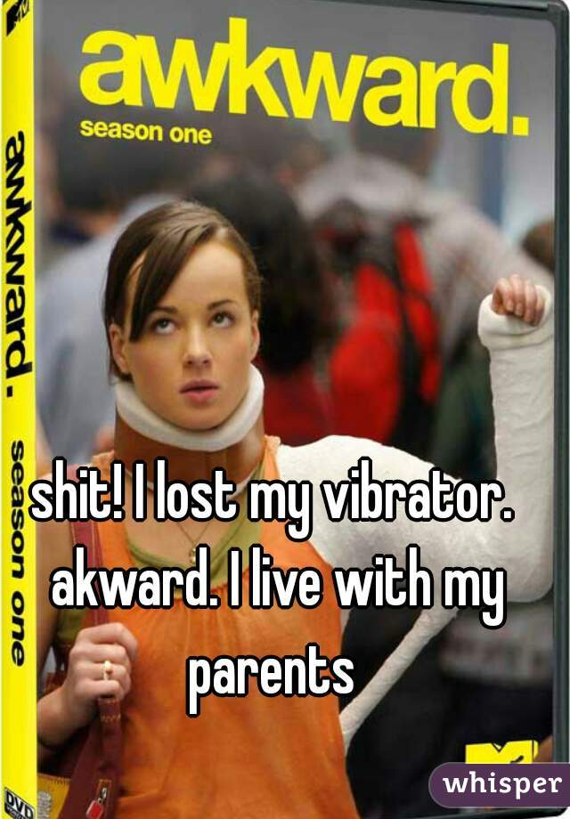 shit! I lost my vibrator. akward. I live with my parents