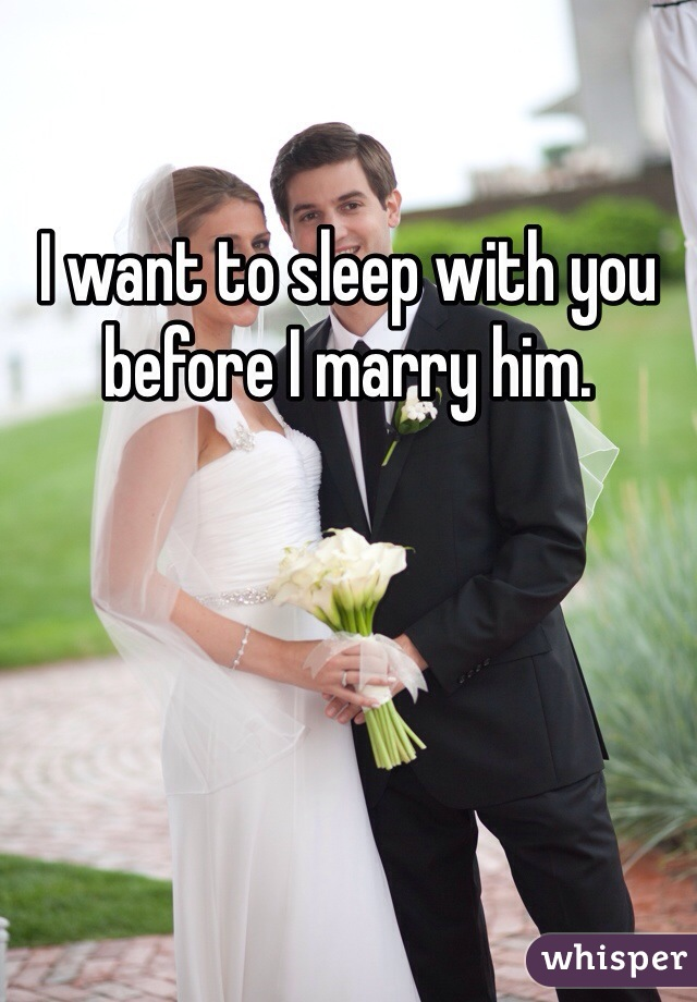 I want to sleep with you before I marry him.