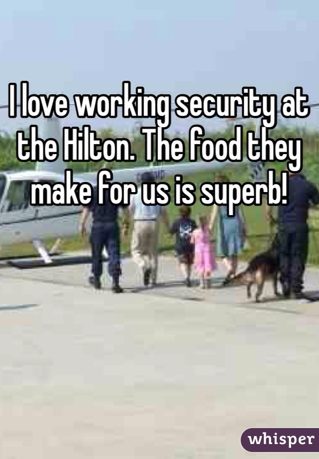 I love working security at the Hilton. The food they make for us is superb!