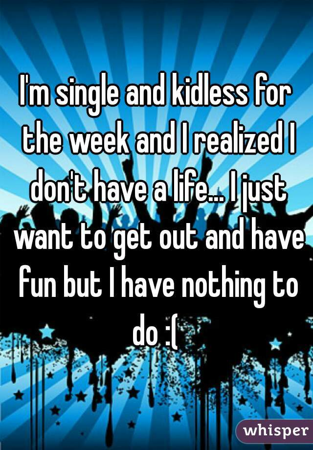 I'm single and kidless for the week and I realized I don't have a life... I just want to get out and have fun but I have nothing to do :(