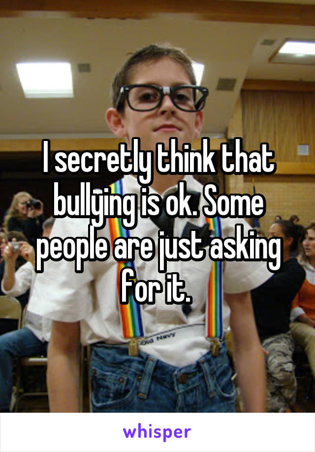 I secretly think that bullying is ok. Some people are just asking for it.