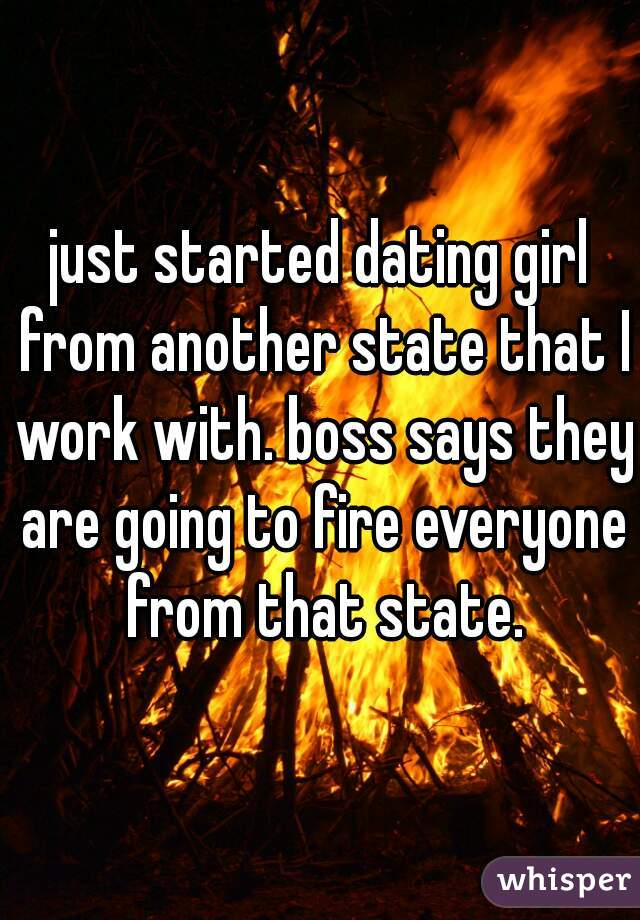 just started dating girl from another state that I work with. boss says they are going to fire everyone from that state.