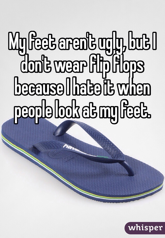 My feet aren't ugly, but I don't wear flip flops because I hate it when people look at my feet.