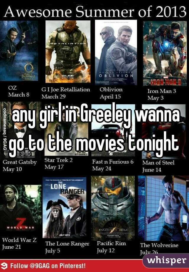any girl in Greeley wanna go to the movies tonight