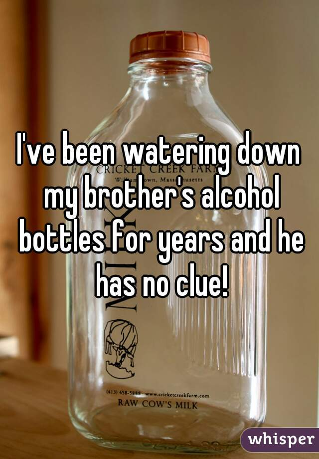 I've been watering down my brother's alcohol bottles for years and he has no clue!
