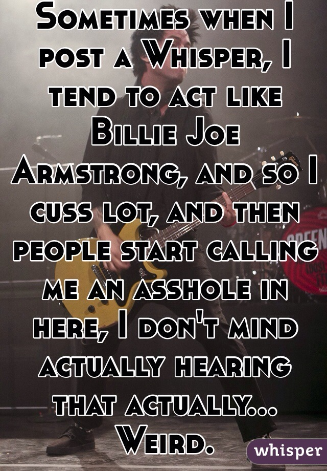 Sometimes when I post a Whisper, I tend to act like Billie Joe Armstrong, and so I cuss lot, and then people start calling me an asshole in here, I don't mind actually hearing that actually... Weird.