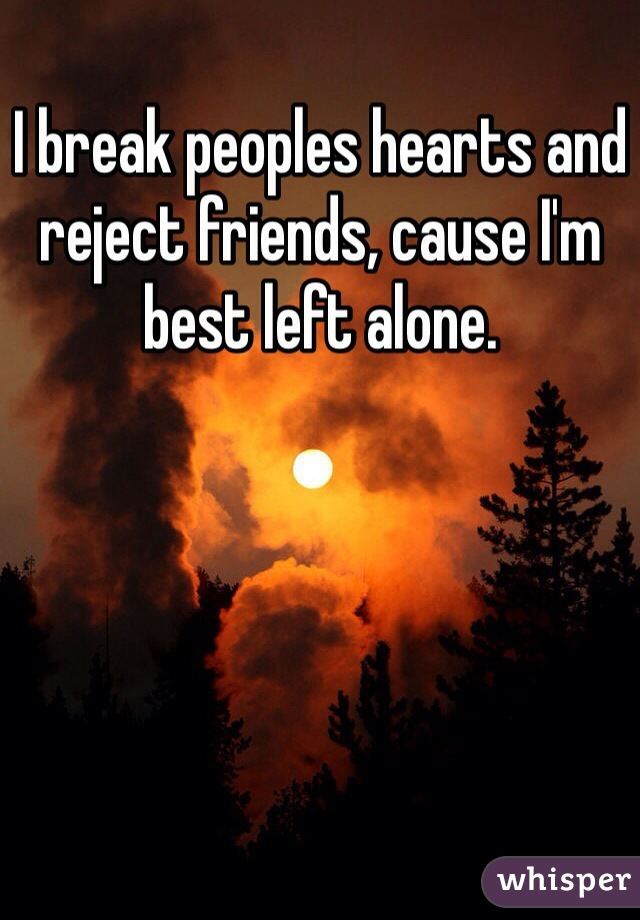 I break peoples hearts and reject friends, cause I'm best left alone.