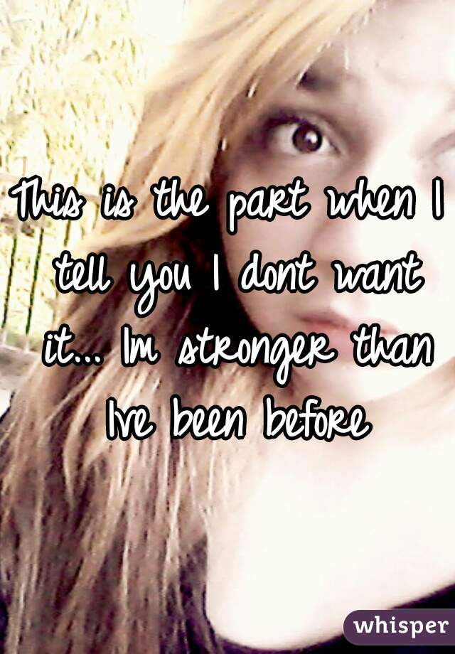 This is the part when I tell you I dont want it... Im stronger than Ive been before