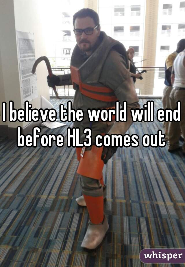 I believe the world will end before HL3 comes out