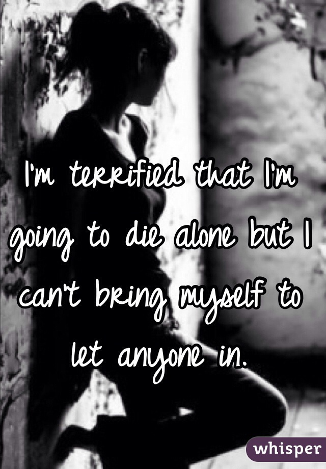 I'm terrified that I'm going to die alone but I can't bring myself to let anyone in.