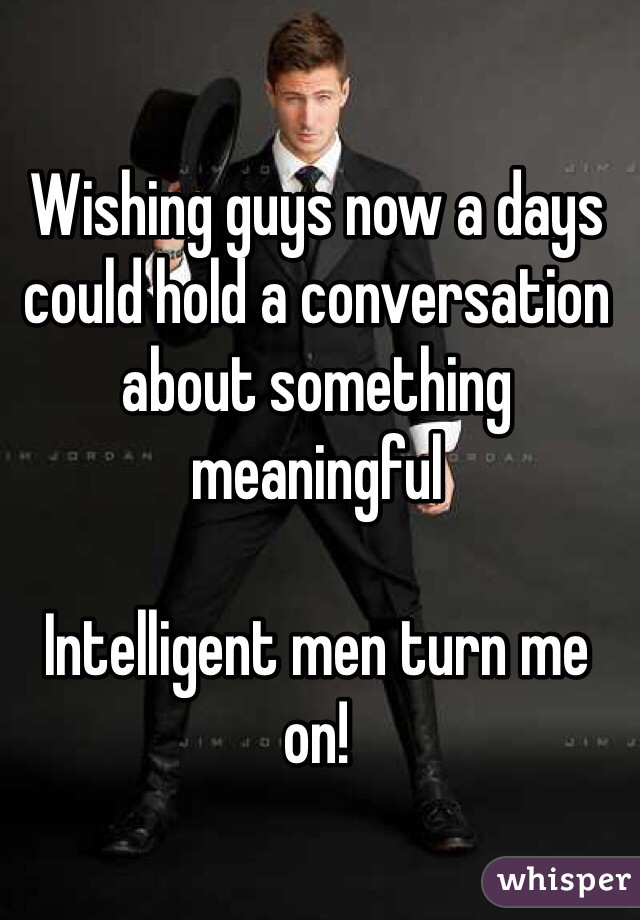Wishing guys now a days could hold a conversation about something meaningful  Intelligent men turn me on!