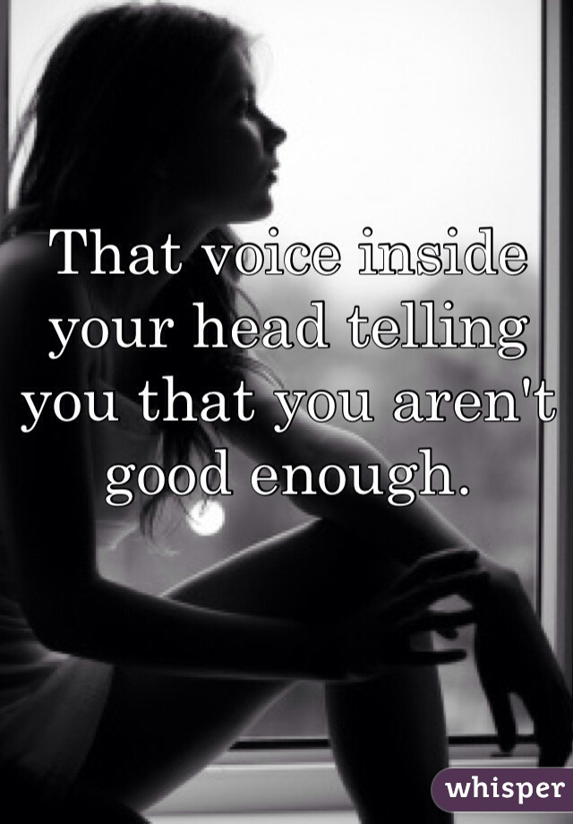 That voice inside your head telling you that you aren't good enough.