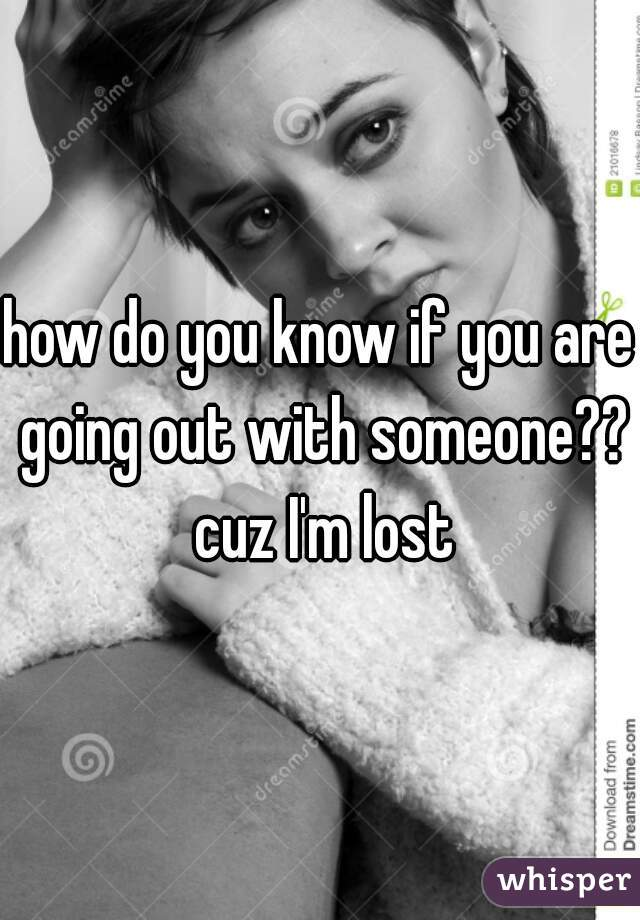 how do you know if you are going out with someone?? cuz I'm lost