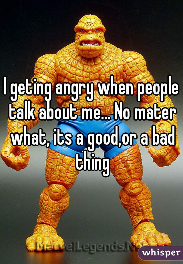 I geting angry when people talk about me... No mater what, its a good,or a bad thing