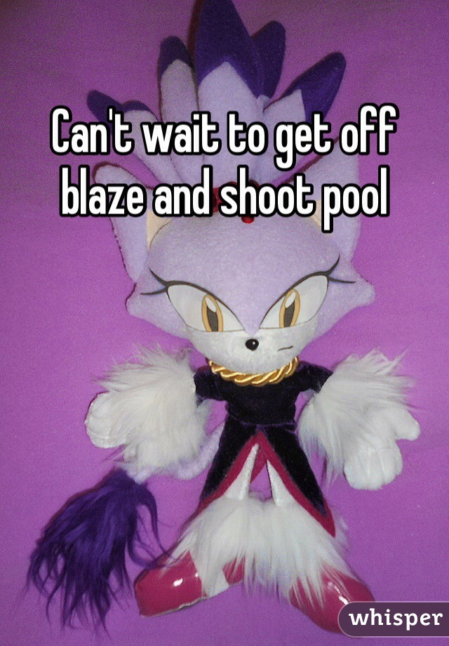 Can't wait to get off blaze and shoot pool