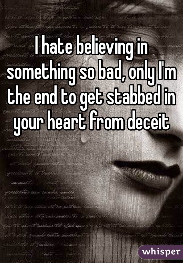I hate believing in something so bad, only I'm the end to get stabbed in your heart from deceit