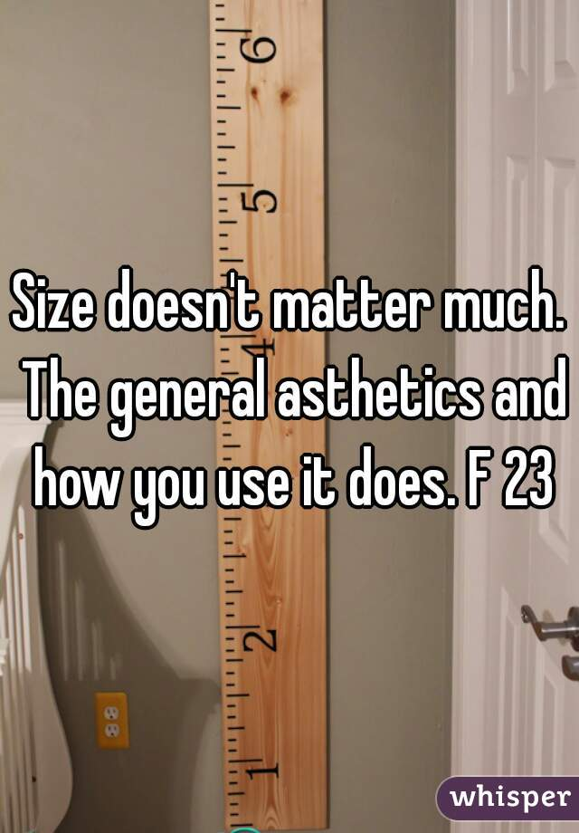 Size doesn't matter much. The general asthetics and how you use it does. F 23