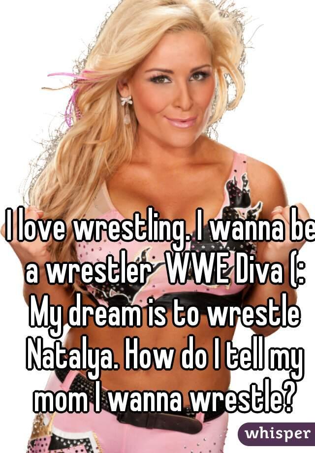 I love wrestling. I wanna be a wrestler  WWE Diva (: My dream is to wrestle Natalya. How do I tell my mom I wanna wrestle?