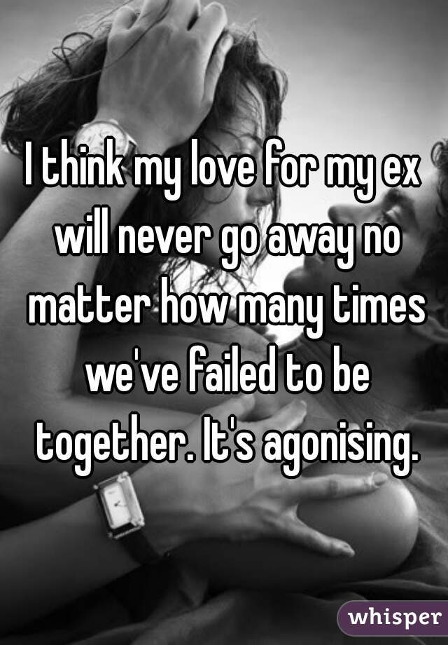 I think my love for my ex will never go away no matter how many times we've failed to be together. It's agonising.