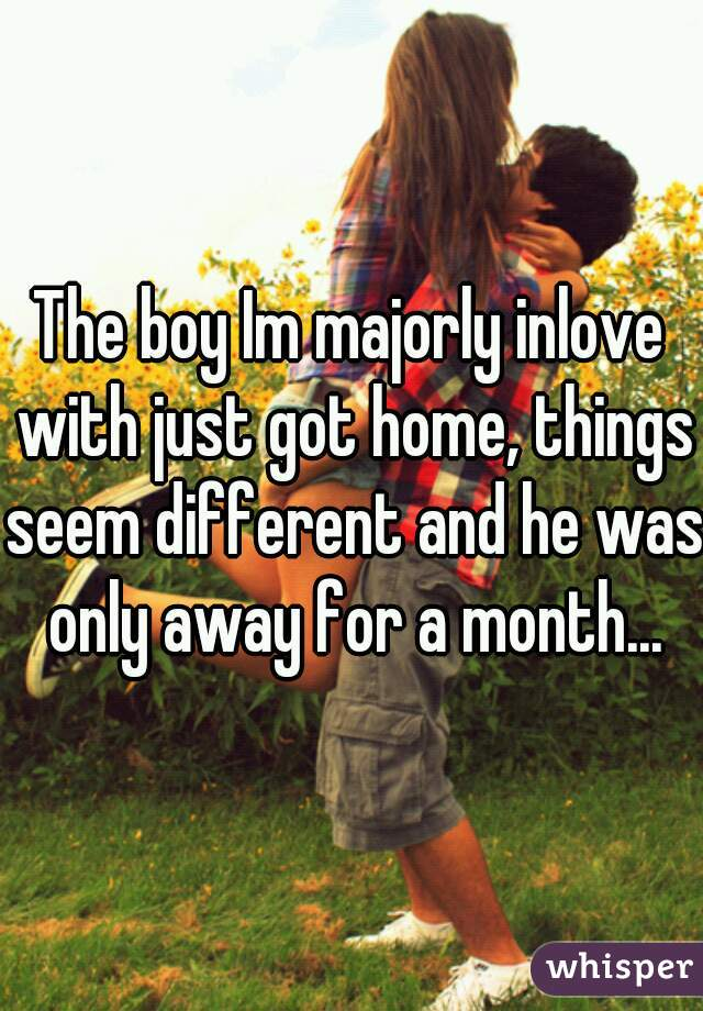 The boy Im majorly inlove with just got home, things seem different and he was only away for a month...